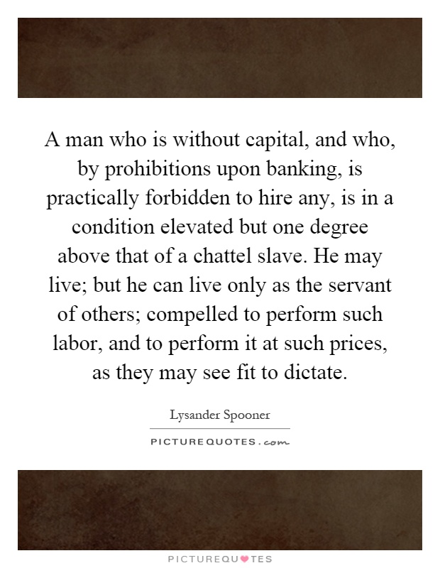 A man who is without capital, and who, by prohibitions upon banking, is practically forbidden to hire any, is in a condition elevated but one degree above that of a chattel slave. He may live; but he can live only as the servant of others; compelled to perform such labor, and to perform it at such prices, as they may see fit to dictate Picture Quote #1