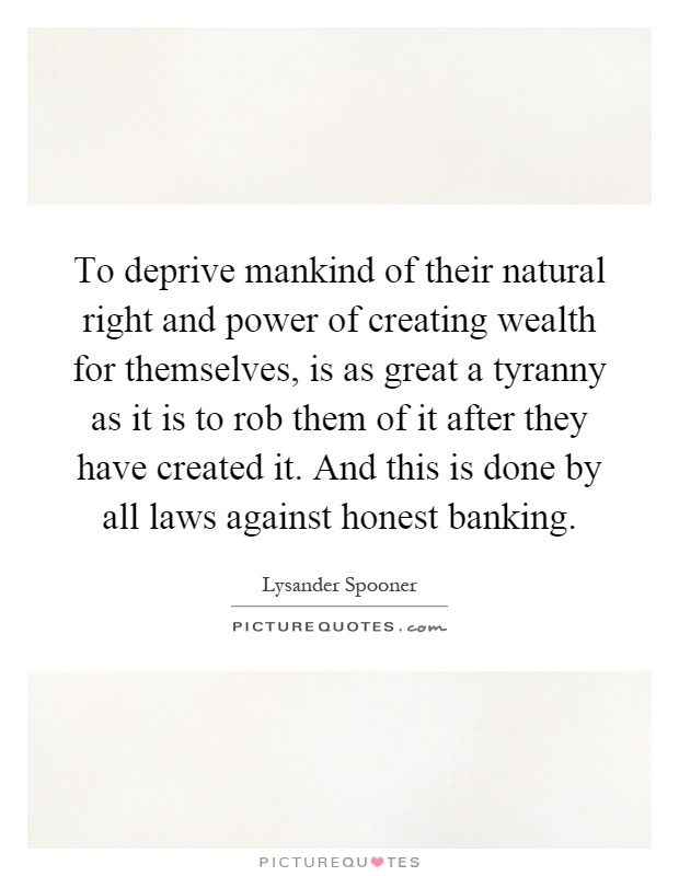 To deprive mankind of their natural right and power of creating wealth for themselves, is as great a tyranny as it is to rob them of it after they have created it. And this is done by all laws against honest banking Picture Quote #1