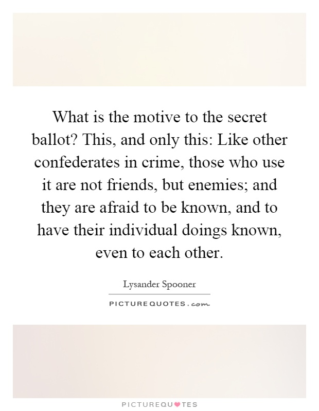 What is the motive to the secret ballot? This, and only this: Like other confederates in crime, those who use it are not friends, but enemies; and they are afraid to be known, and to have their individual doings known, even to each other Picture Quote #1