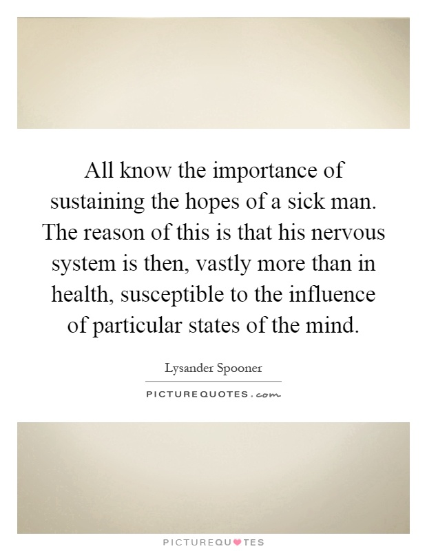 All know the importance of sustaining the hopes of a sick man. The reason of this is that his nervous system is then, vastly more than in health, susceptible to the influence of particular states of the mind Picture Quote #1