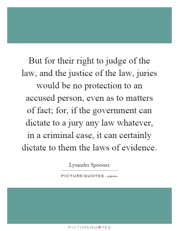 But for their right to judge of the law, and the justice of the law, juries would be no protection to an accused person, even as to matters of fact; for, if the government can dictate to a jury any law whatever, in a criminal case, it can certainly dictate to them the laws of evidence Picture Quote #1