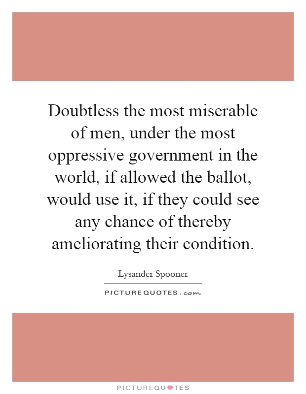 Doubtless the most miserable of men, under the most oppressive government in the world, if allowed the ballot, would use it, if they could see any chance of thereby ameliorating their condition Picture Quote #1