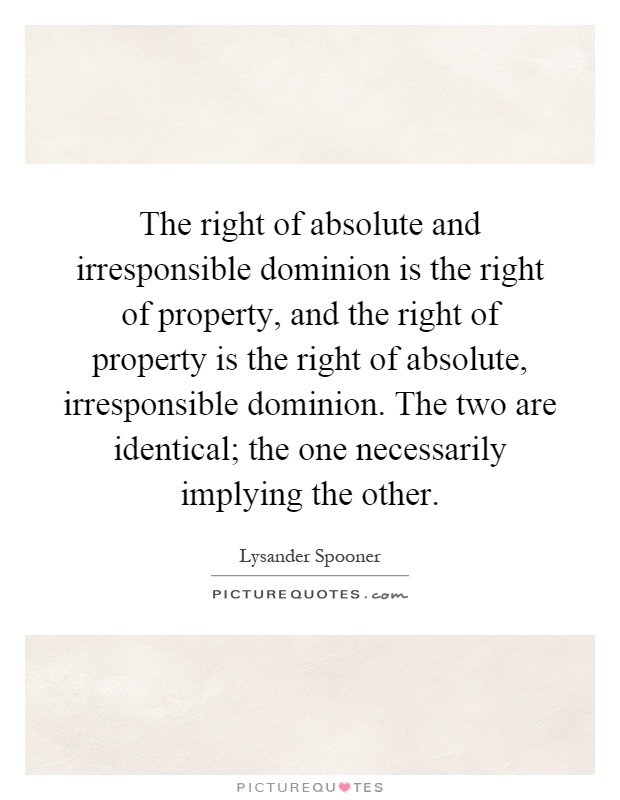 The right of absolute and irresponsible dominion is the right of property, and the right of property is the right of absolute, irresponsible dominion. The two are identical; the one necessarily implying the other Picture Quote #1