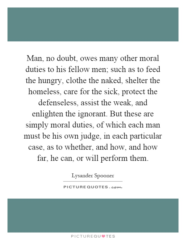 Man, no doubt, owes many other moral duties to his fellow men; such as to feed the hungry, clothe the naked, shelter the homeless, care for the sick, protect the defenseless, assist the weak, and enlighten the ignorant. But these are simply moral duties, of which each man must be his own judge, in each particular case, as to whether, and how, and how far, he can, or will perform them Picture Quote #1