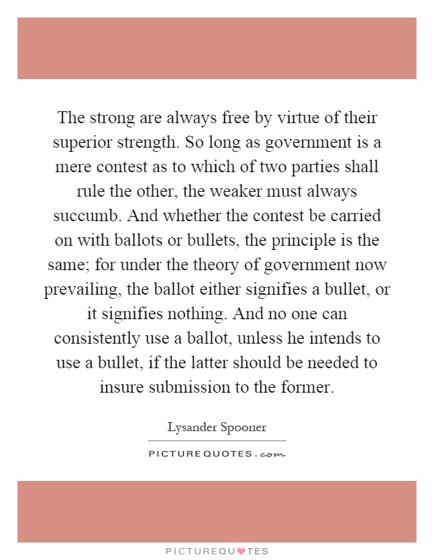 The strong are always free by virtue of their superior strength. So long as government is a mere contest as to which of two parties shall rule the other, the weaker must always succumb. And whether the contest be carried on with ballots or bullets, the principle is the same; for under the theory of government now prevailing, the ballot either signifies a bullet, or it signifies nothing. And no one can consistently use a ballot, unless he intends to use a bullet, if the latter should be needed to insure submission to the former Picture Quote #1