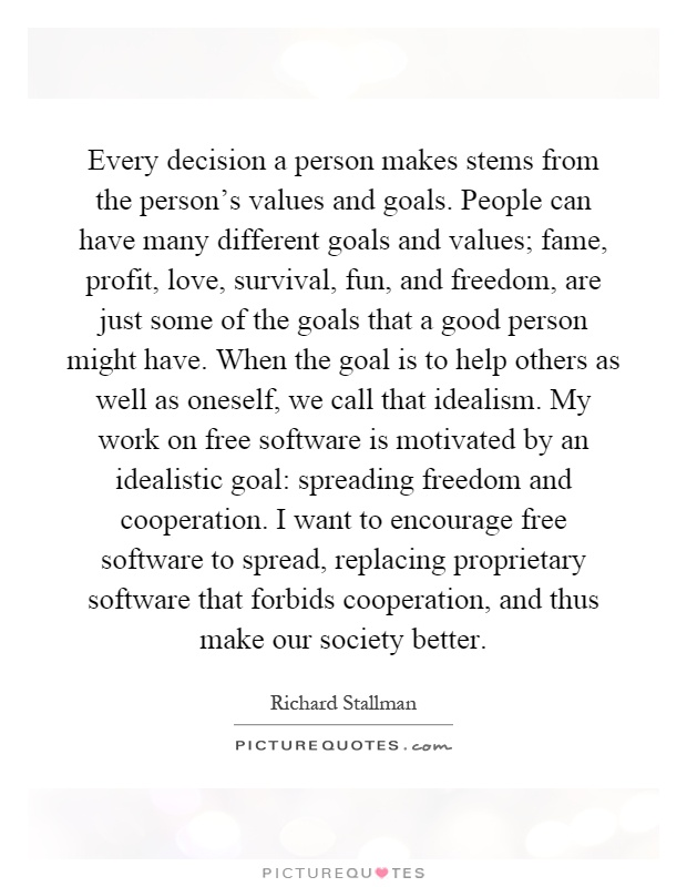 Every decision a person makes stems from the person's values and goals. People can have many different goals and values; fame, profit, love, survival, fun, and freedom, are just some of the goals that a good person might have. When the goal is to help others as well as oneself, we call that idealism. My work on free software is motivated by an idealistic goal: spreading freedom and cooperation. I want to encourage free software to spread, replacing proprietary software that forbids cooperation, and thus make our society better Picture Quote #1