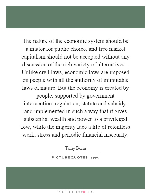 The nature of the economic system should be a matter for public choice, and free market capitalism should not be accepted without any discussion of the rich variety of alternatives... Unlike civil laws, economic laws are imposed on people with all the authority of immutable laws of nature. But the economy is created by people, supported by government intervention, regulation, statute and subsidy, and implemented in such a way that it gives substantial wealth and power to a privileged few, while the majority face a life of relentless work, stress and periodic financial insecurity Picture Quote #1