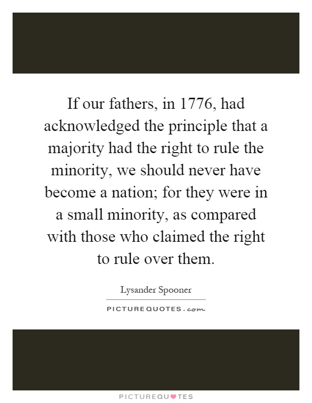 If our fathers, in 1776, had acknowledged the principle that a majority had the right to rule the minority, we should never have become a nation; for they were in a small minority, as compared with those who claimed the right to rule over them Picture Quote #1