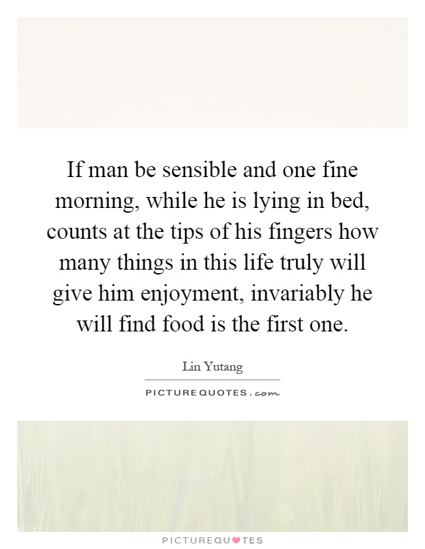 If man be sensible and one fine morning, while he is lying in bed, counts at the tips of his fingers how many things in this life truly will give him enjoyment, invariably he will find food is the first one Picture Quote #1