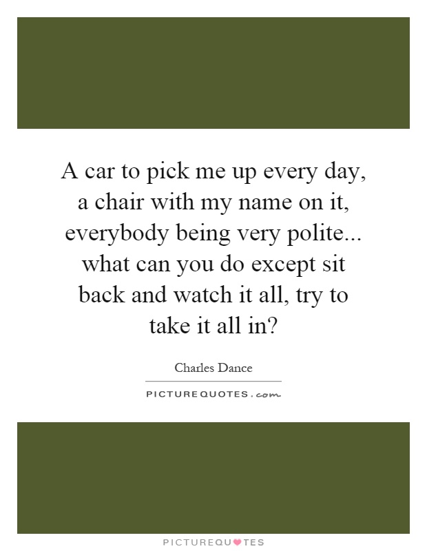 A car to pick me up every day, a chair with my name on it, everybody being very polite... what can you do except sit back and watch it all, try to take it all in? Picture Quote #1