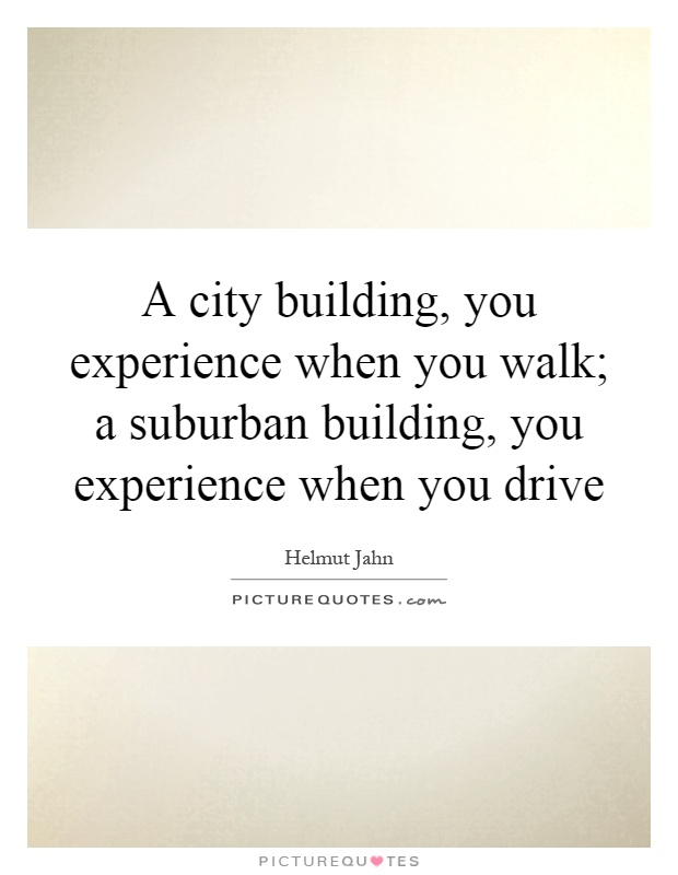A city building, you experience when you walk; a suburban building, you experience when you drive Picture Quote #1