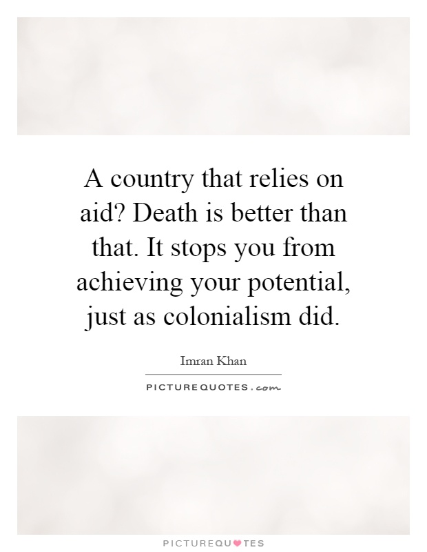 A country that relies on aid? Death is better than that. It stops you from achieving your potential, just as colonialism did Picture Quote #1