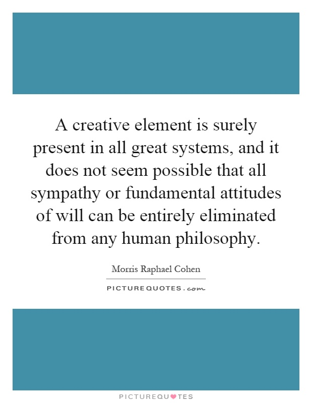 A creative element is surely present in all great systems, and it does not seem possible that all sympathy or fundamental attitudes of will can be entirely eliminated from any human philosophy Picture Quote #1