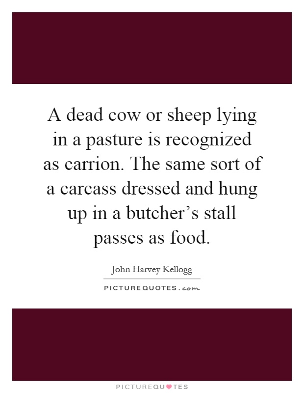 A dead cow or sheep lying in a pasture is recognized as carrion. The same sort of a carcass dressed and hung up in a butcher's stall passes as food Picture Quote #1