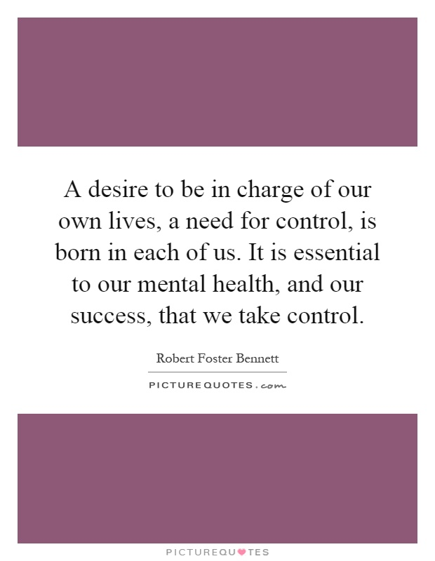 A desire to be in charge of our own lives, a need for control, is born in each of us. It is essential to our mental health, and our success, that we take control Picture Quote #1