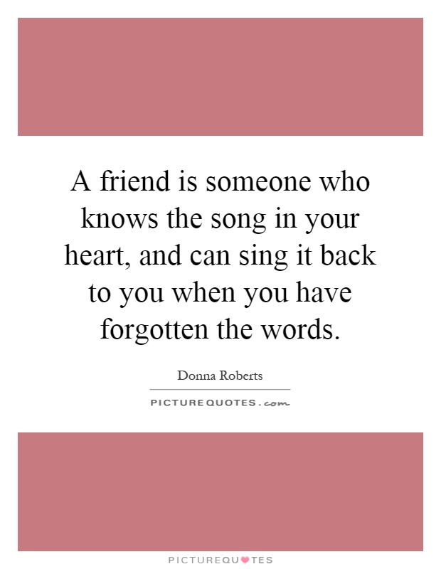 A friend is someone who knows the song in your heart, and can sing it back to you when you have forgotten the words Picture Quote #1