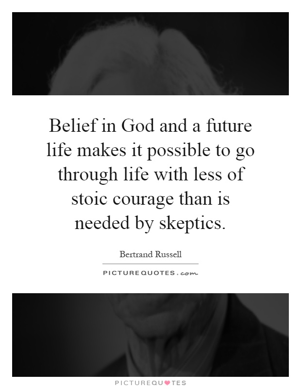 Belief in God and a future life makes it possible to go through life with less of stoic courage than is needed by skeptics Picture Quote #1