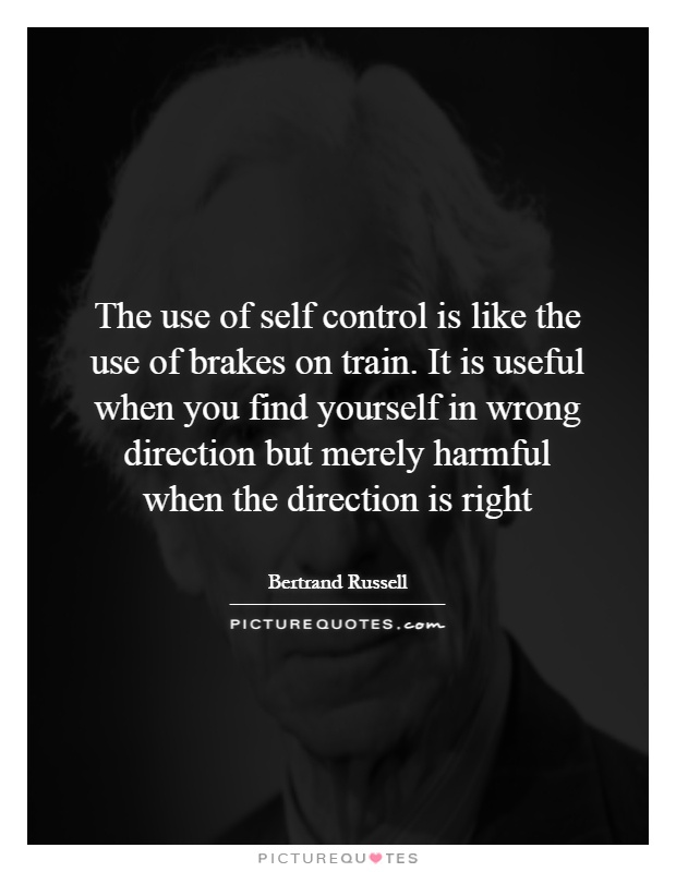 The use of self control is like the use of brakes on train. It is useful when you find yourself in wrong direction but merely harmful when the direction is right Picture Quote #1