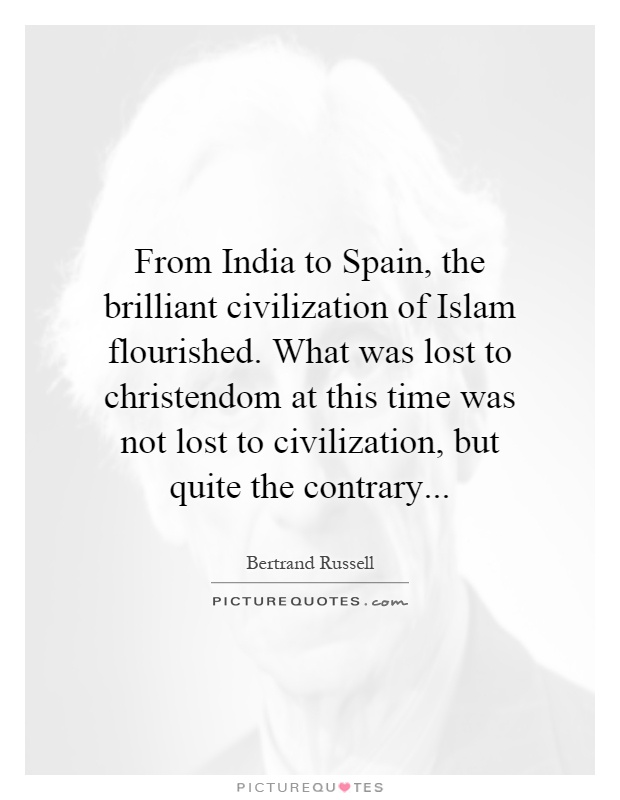 From India to Spain, the brilliant civilization of Islam flourished. What was lost to christendom at this time was not lost to civilization, but quite the contrary Picture Quote #1