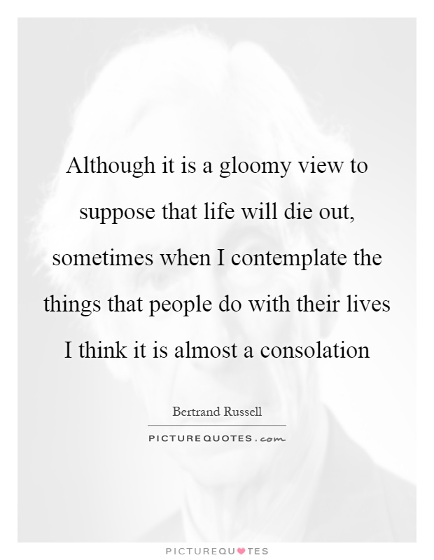 Although it is a gloomy view to suppose that life will die out, sometimes when I contemplate the things that people do with their lives I think it is almost a consolation Picture Quote #1