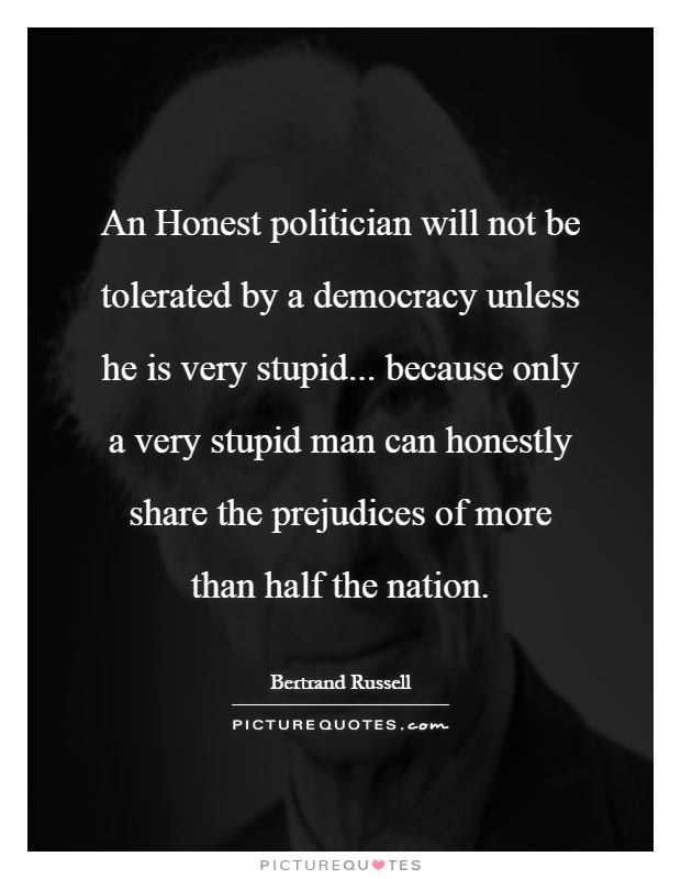 An Honest politician will not be tolerated by a democracy unless he is very stupid... because only a very stupid man can honestly share the prejudices of more than half the nation Picture Quote #1