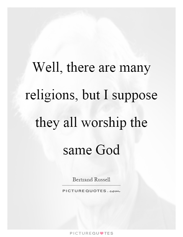 Well, there are many religions, but I suppose they all worship the same God Picture Quote #1