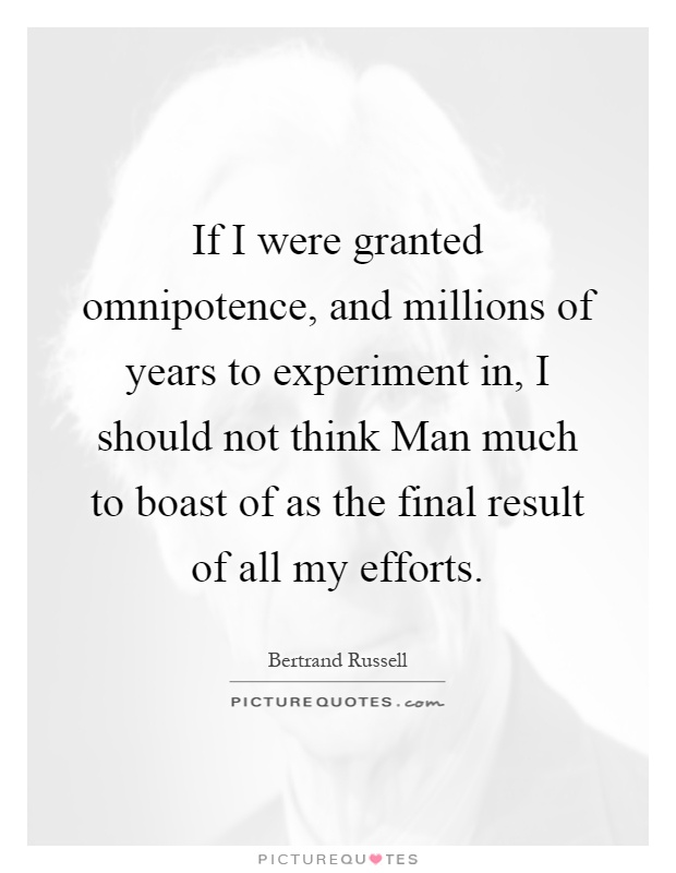 If I were granted omnipotence, and millions of years to experiment in, I should not think Man much to boast of as the final result of all my efforts Picture Quote #1