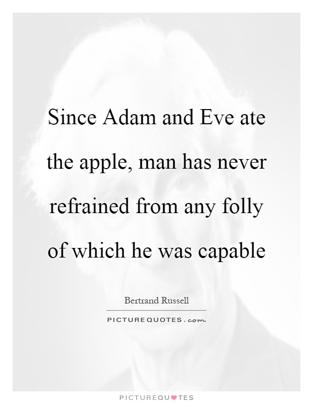 Since Adam and Eve ate the apple, man has never refrained from any folly of which he was capable Picture Quote #1