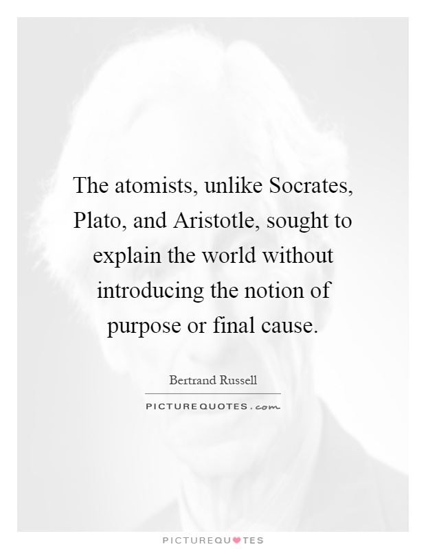 The atomists, unlike Socrates, Plato, and Aristotle, sought to explain the world without introducing the notion of purpose or final cause Picture Quote #1