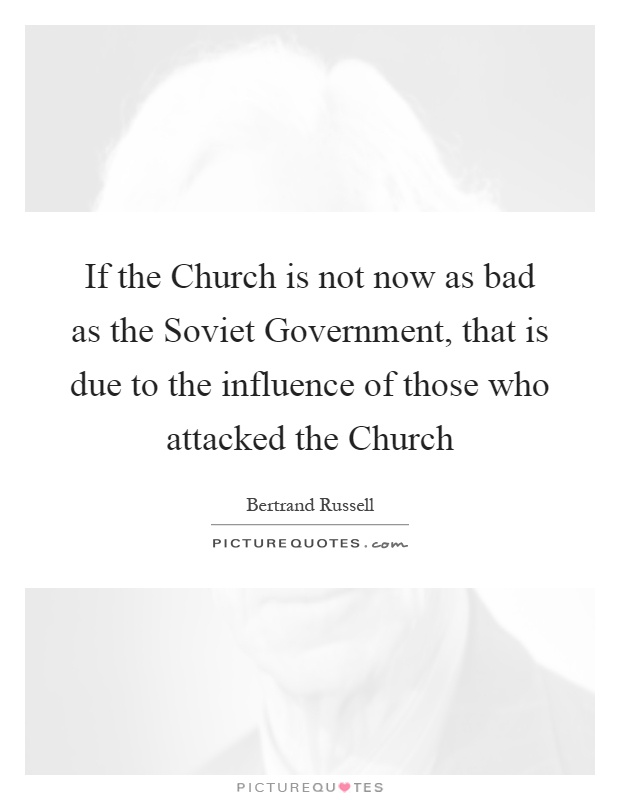 If the Church is not now as bad as the Soviet Government, that is due to the influence of those who attacked the Church Picture Quote #1