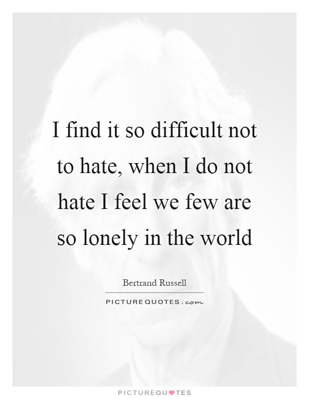 I find it so difficult not to hate, when I do not hate I feel we few are so lonely in the world Picture Quote #1