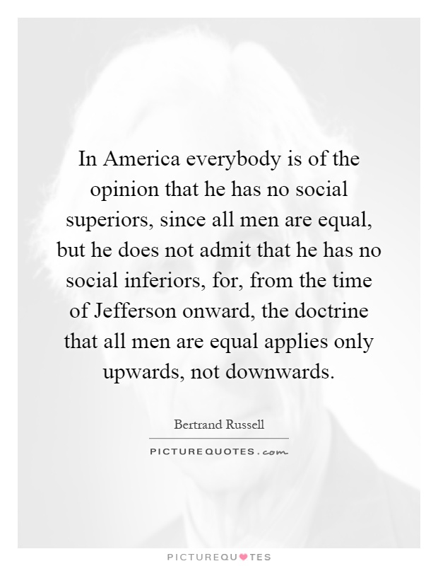 In America everybody is of the opinion that he has no social superiors, since all men are equal, but he does not admit that he has no social inferiors, for, from the time of Jefferson onward, the doctrine that all men are equal applies only upwards, not downwards Picture Quote #1