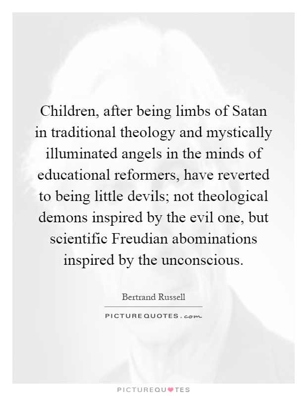 Children, after being limbs of Satan in traditional theology and mystically illuminated angels in the minds of educational reformers, have reverted to being little devils; not theological demons inspired by the evil one, but scientific Freudian abominations inspired by the unconscious Picture Quote #1