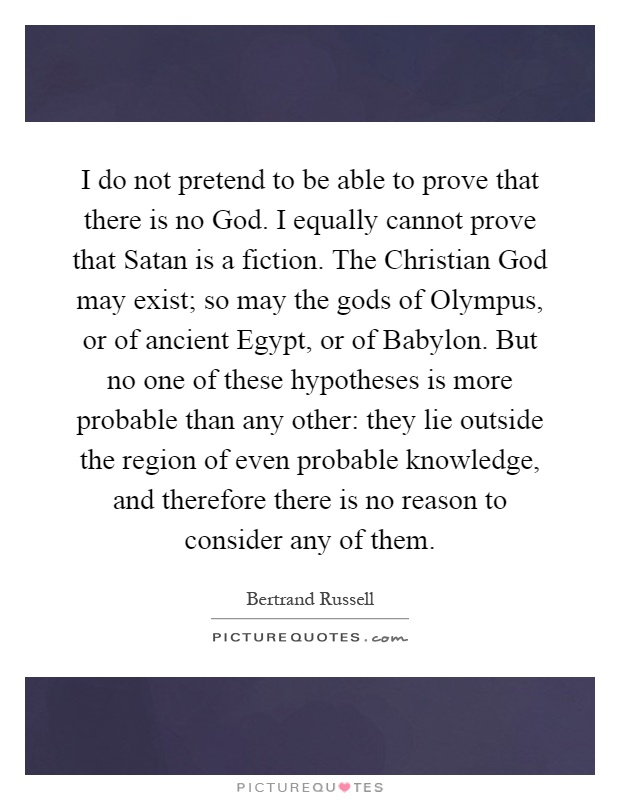 I do not pretend to be able to prove that there is no God. I equally cannot prove that Satan is a fiction. The Christian God may exist; so may the gods of Olympus, or of ancient Egypt, or of Babylon. But no one of these hypotheses is more probable than any other: they lie outside the region of even probable knowledge, and therefore there is no reason to consider any of them Picture Quote #1