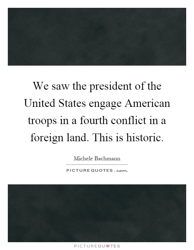 We saw the president of the United States engage American troops in a fourth conflict in a foreign land. This is historic Picture Quote #1
