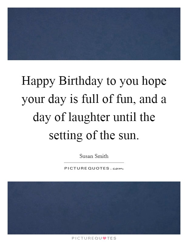 Happy Birthday to you hope your day is full of fun, and a day of laughter until the setting of the sun Picture Quote #1