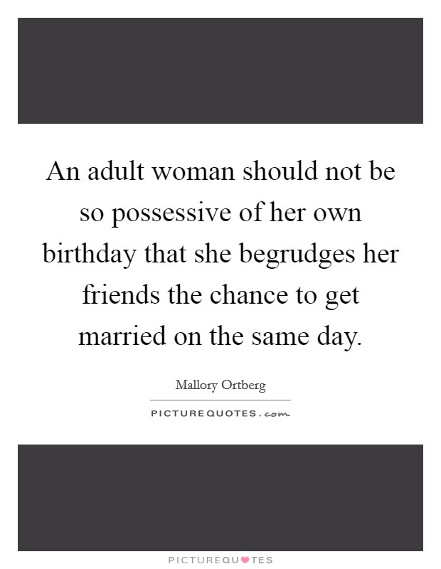 An adult woman should not be so possessive of her own birthday that she begrudges her friends the chance to get married on the same day Picture Quote #1