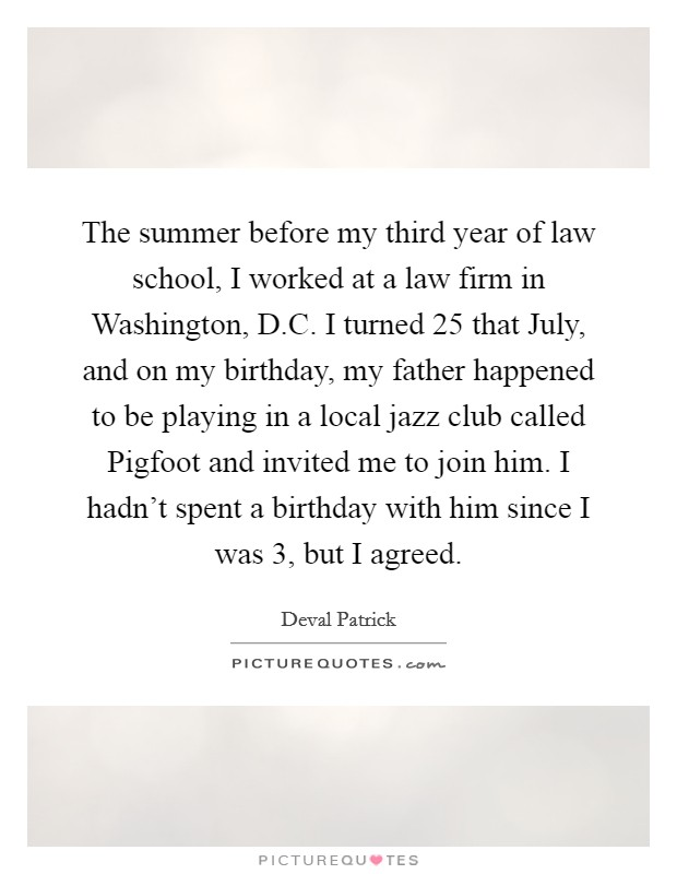 The summer before my third year of law school, I worked at a law firm in Washington, D.C. I turned 25 that July, and on my birthday, my father happened to be playing in a local jazz club called Pigfoot and invited me to join him. I hadn't spent a birthday with him since I was 3, but I agreed Picture Quote #1