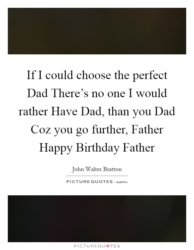 If I could choose the perfect Dad There's no one I would rather Have Dad, than you Dad Coz you go further, Father Happy Birthday Father Picture Quote #1
