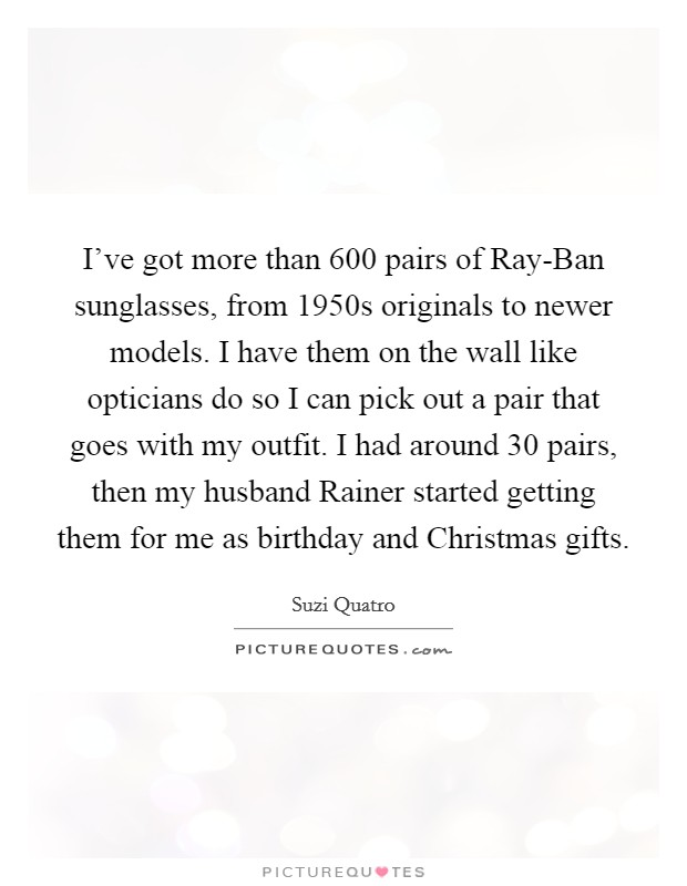 I've got more than 600 pairs of Ray-Ban sunglasses, from 1950s originals to newer models. I have them on the wall like opticians do so I can pick out a pair that goes with my outfit. I had around 30 pairs, then my husband Rainer started getting them for me as birthday and Christmas gifts. Picture Quote #1