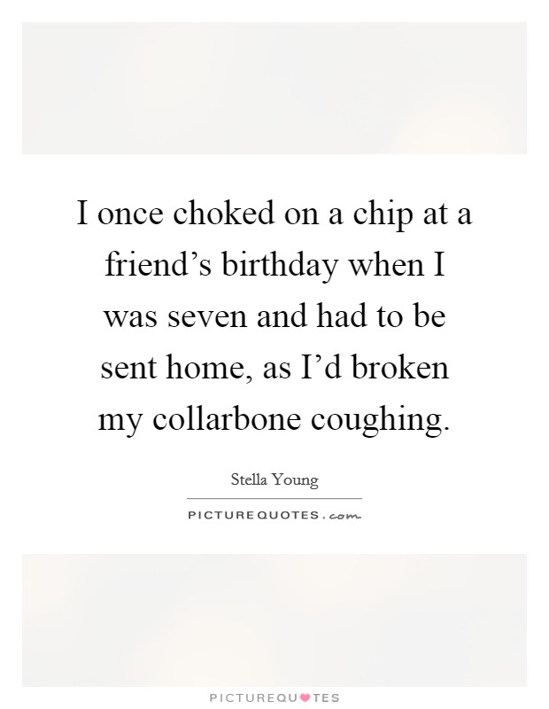I once choked on a chip at a friend's birthday when I was seven and had to be sent home, as I'd broken my collarbone coughing Picture Quote #1