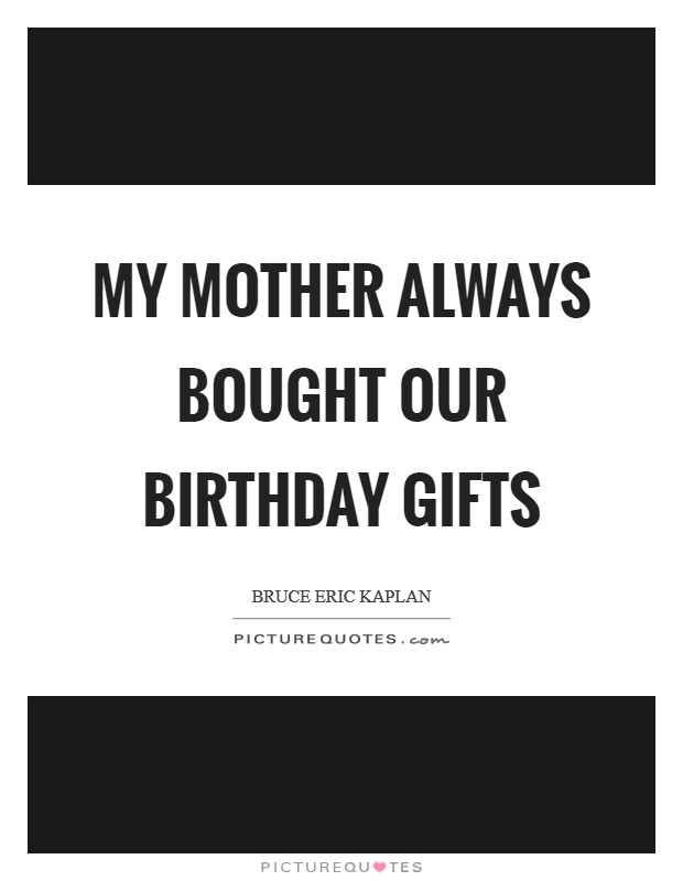My mother always bought our birthday gifts Picture Quote #1