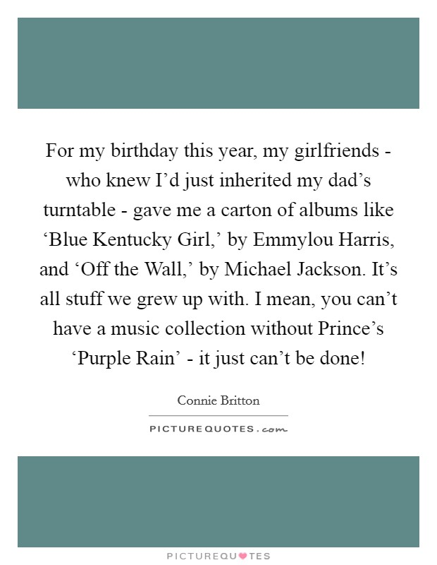 For my birthday this year, my girlfriends - who knew I'd just inherited my dad's turntable - gave me a carton of albums like 'Blue Kentucky Girl,' by Emmylou Harris, and 'Off the Wall,' by Michael Jackson. It's all stuff we grew up with. I mean, you can't have a music collection without Prince's 'Purple Rain' - it just can't be done! Picture Quote #1