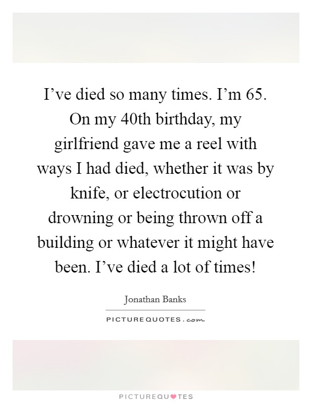 I've died so many times. I'm 65. On my 40th birthday, my girlfriend gave me a reel with ways I had died, whether it was by knife, or electrocution or drowning or being thrown off a building or whatever it might have been. I've died a lot of times! Picture Quote #1