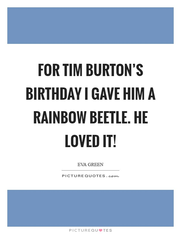 For Tim Burton's birthday I gave him a rainbow beetle. He loved it! Picture Quote #1