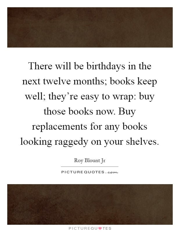There will be birthdays in the next twelve months; books keep well; they're easy to wrap: buy those books now. Buy replacements for any books looking raggedy on your shelves. Picture Quote #1