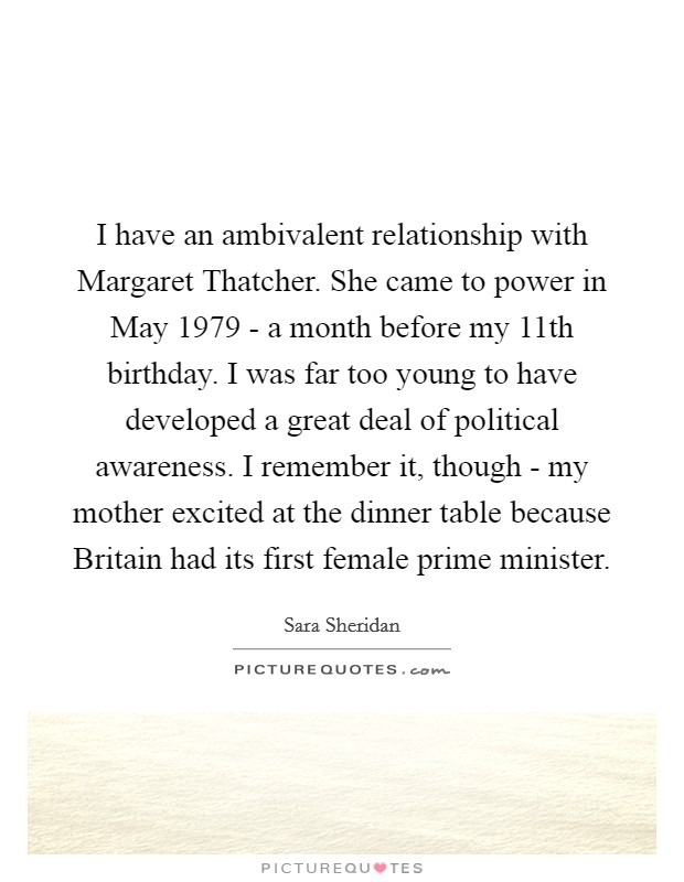 I have an ambivalent relationship with Margaret Thatcher. She came to power in May 1979 - a month before my 11th birthday. I was far too young to have developed a great deal of political awareness. I remember it, though - my mother excited at the dinner table because Britain had its first female prime minister Picture Quote #1