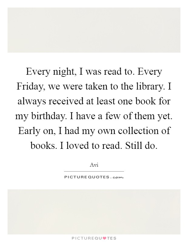 Every night, I was read to. Every Friday, we were taken to the library. I always received at least one book for my birthday. I have a few of them yet. Early on, I had my own collection of books. I loved to read. Still do Picture Quote #1