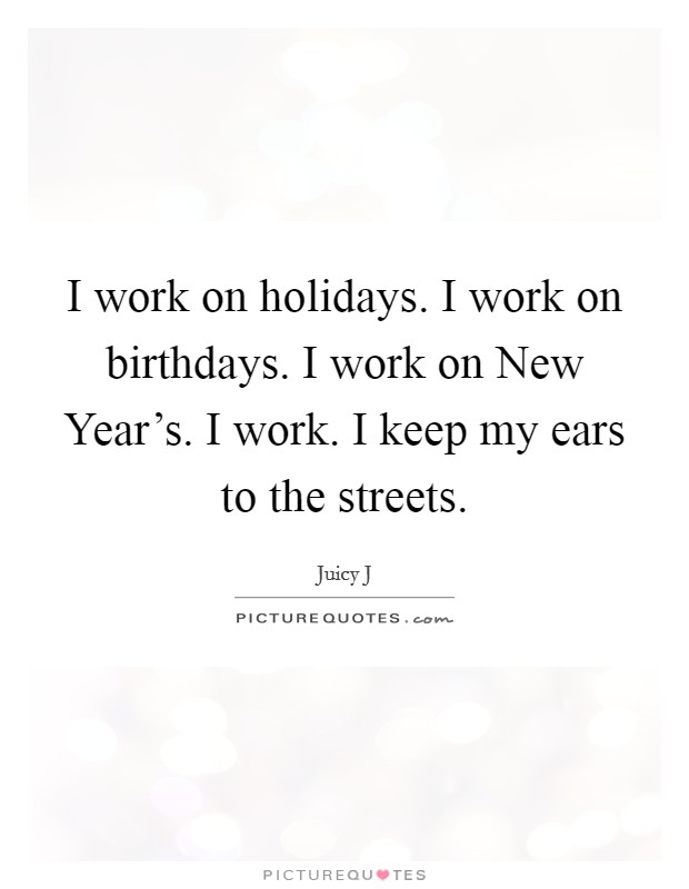 I work on holidays. I work on birthdays. I work on New Year's. I work. I keep my ears to the streets Picture Quote #1