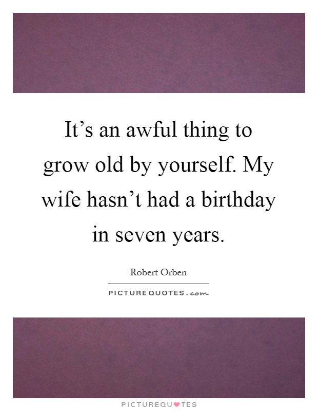 It's an awful thing to grow old by yourself. My wife hasn't had a birthday in seven years. Picture Quote #1